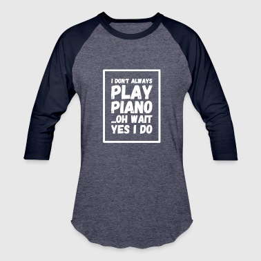 I don't always play piano oh wait yes i do - Baseball T-Shirt