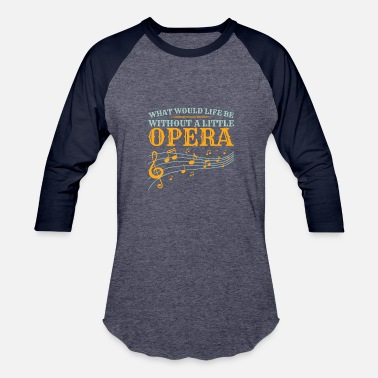 Opera Lover What Would Life Be Without A Little Opera - Baseball T-Shirt