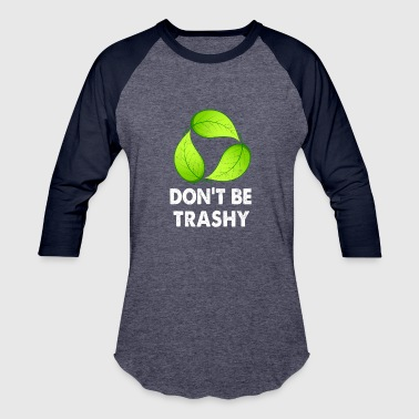 Don't Be Trashy - Baseball T-Shirt