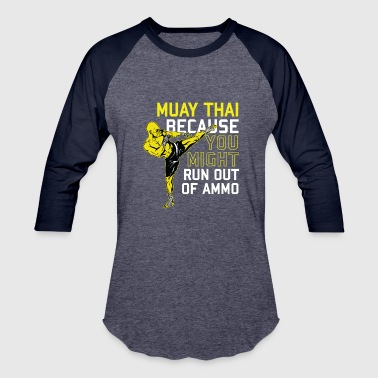 Kick Muay Thai Because you might run out of ammo - Baseball T-Shirt