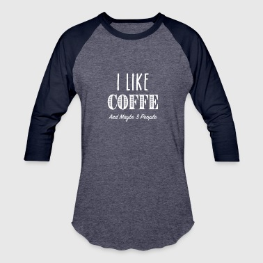 I Like Coffee And Maybe 3 People - Baseball T-Shirt