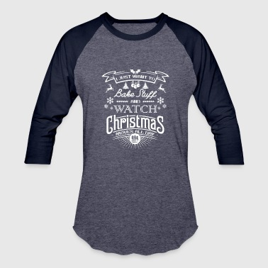 I Just Want Bake I Just Want To Bake Stuff and Watch Christmas - Baseball T-Shirt