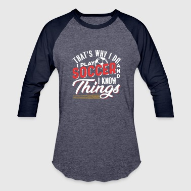 That's Why I Do I Play Soccer And I Know Things - Baseball T-Shirt