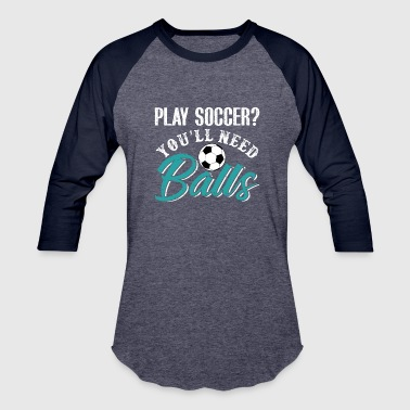 Play Soccer You'll Need Balls - Baseball T-Shirt