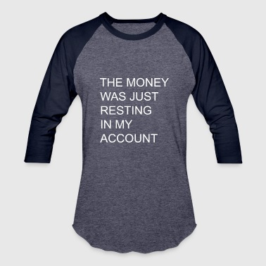 THE MONEY WAS JUST RESTING IN MY ACCOUNT - Baseball T-Shirt