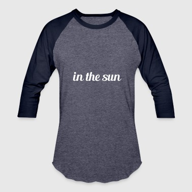 in the sun - Baseball T-Shirt