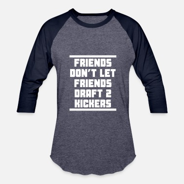 Kicker Friends Don't Let Friends Draft 2 Kickers - Baseball T-Shirt