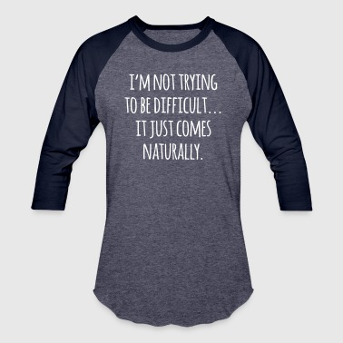 Trying To Be Difficult Funny Quote  - Baseball T-Shirt