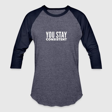 YOU STAY CONSISTENT - Baseball T-Shirt