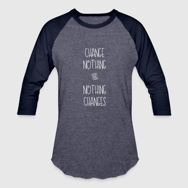 If You Change Nothing Change Nothing and Nothing Changes Funny T-Shirt - Baseball T-Shirt