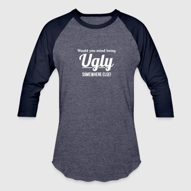 Would You Mind Being Ugly Somewhere Else - Baseball T-Shirt