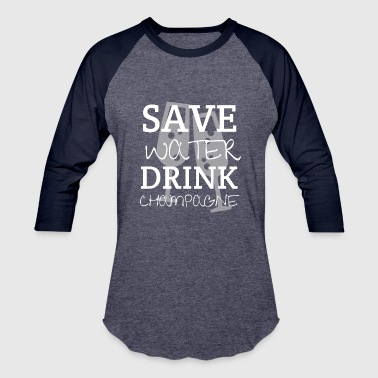 Save Water Drink Champagne - Baseball T-Shirt