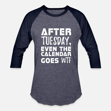Wtf After Tuesday Even The Calendar Goes Wtf - Baseball T-Shirt