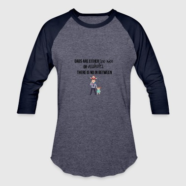 Dads are either too nice or assholes - Baseball T-Shirt