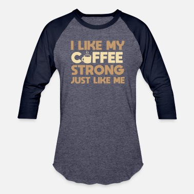 Strong Like My Coffee I Like My Coffee Strong - Baseball T-Shirt
