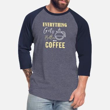 Coffe Everytging gets better with Coffe - Unisex Baseball T-Shirt