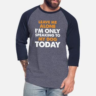 Only Leave Me Alone I'm Only Speaking To My Dog Today - Unisex Baseball T-Shirt