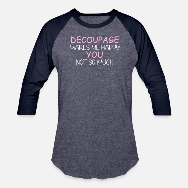 Makes Me Happy Decoupage - Decoupage makes me happy. You not so m - Unisex Baseball T-Shirt