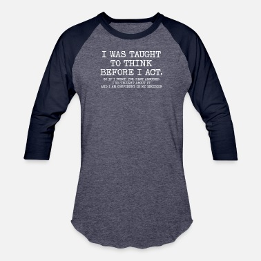 Sarcasm I Was Taught To Think Before I Act Funny Sarcasm - Unisex Baseball T-Shirt