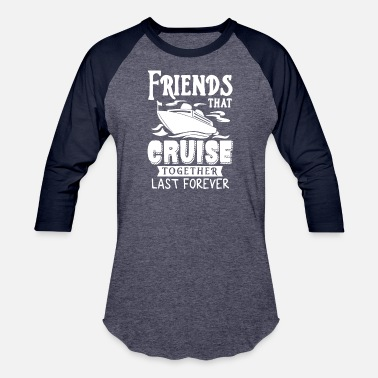 Friends That Cruise Together Last Forever T Shirt - Baseball T-Shirt