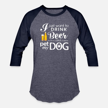 Pet I Just Want Drink Beer and Pet My Dog Tshirt - Baseball T-Shirt