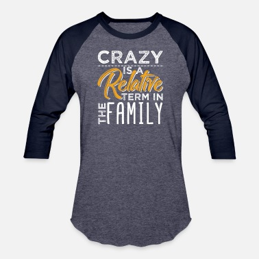 Crazy Family Crazy Is A Relative Term In The Family - Unisex Baseball T-Shirt