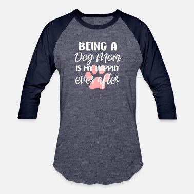 Being a dog mom is my happily ever after shirt - Unisex Baseball T-Shirt