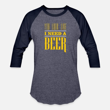 You Look Like I Need A Beer You Look Like I Need A Beer - Baseball T-Shirt