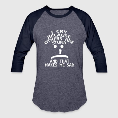BBT i cry because other people are stupid - Baseball T-Shirt