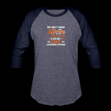 Dont Know Strong Until Choice Leukemia - Baseball T-Shirt