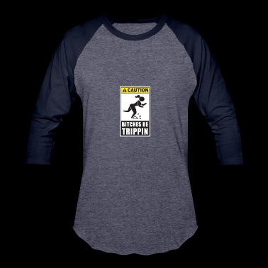 Caution Bitches Be Trippin - Baseball T-Shirt