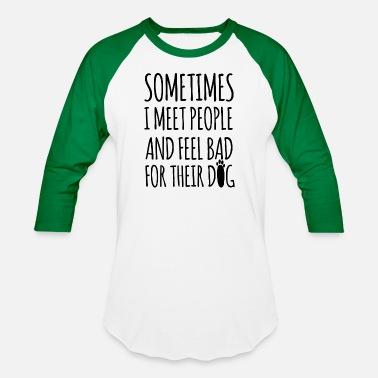 Feel Sometimes I Meet People And Feel Bad For Their Dog - Baseball T-Shirt