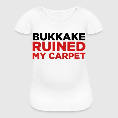 Bukkake has ruined my carpet! - Women's Maternity T-Shirt