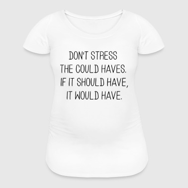 DON'T STRESS THE COULD HAVES. - Women's Maternity T-Shirt