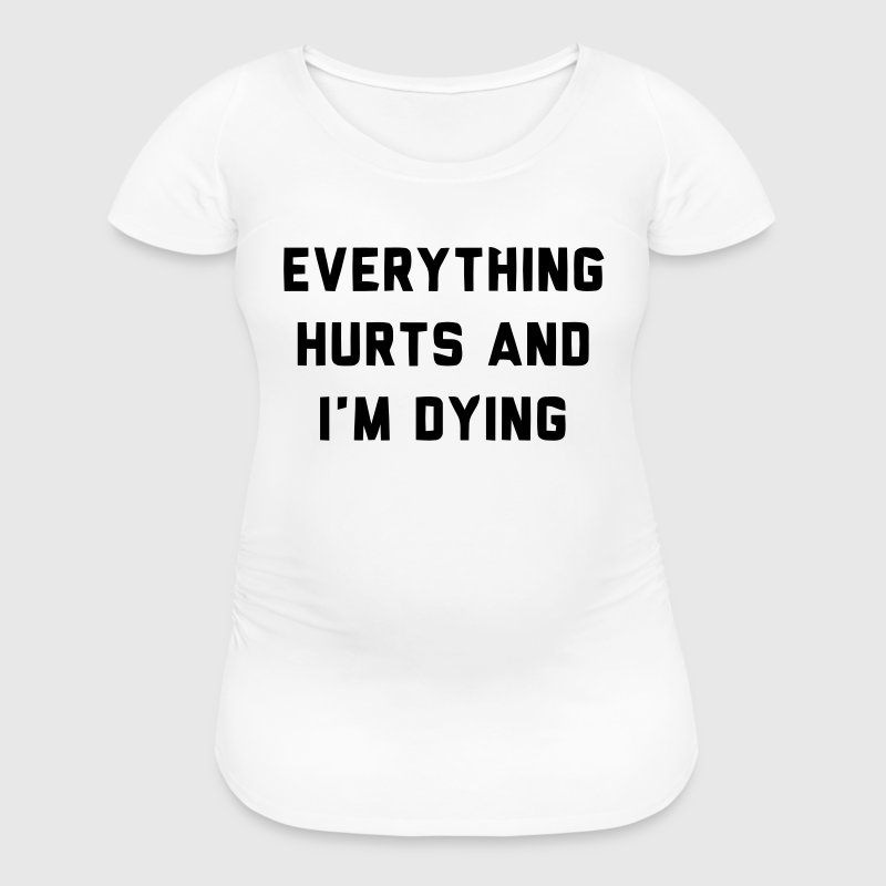 EVERYTHING HURTS AND I'M DYING - Women's Maternity T-Shirt