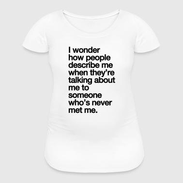 I WONDER - Women's Maternity T-Shirt