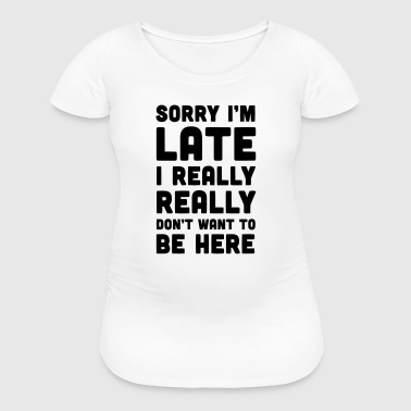 SORRY I'M LATE - I DON'T WANT TO BE HERE - Women's Maternity T-Shirt