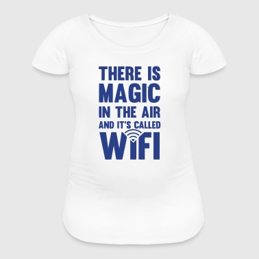 THERE IS MAGIC IN THE AIR - CALLED WIFI! - Women's Maternity T-Shirt
