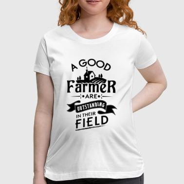 A good farmer are outstanding in their field - Women's Maternity T-Shirt