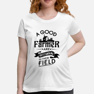 Outstanding In Their Field A good farmer are outstanding in their field - Women's Maternity T-Shirt