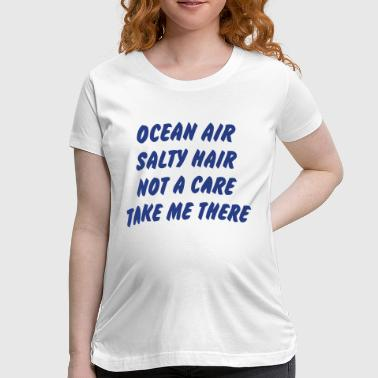 OCEAN AIR - SALTY HAIR - NOT A CARE - TAKE ME THERE! - Women's Maternity T-Shirt