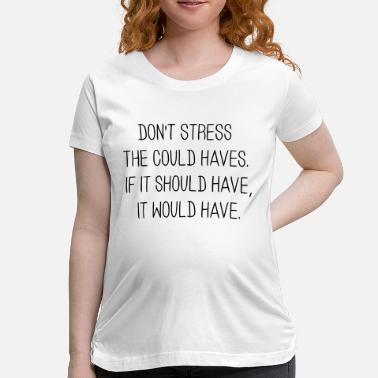 Could Have DON'T STRESS THE COULD HAVES. - Women's Maternity T-Shirt