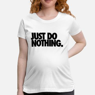 Do JUST DO NOTHING. - Women's Maternity T-Shirt