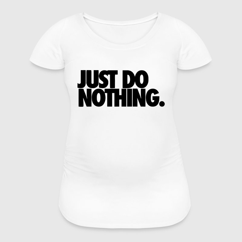 JUST DO NOTHING. - Women's Maternity T-Shirt