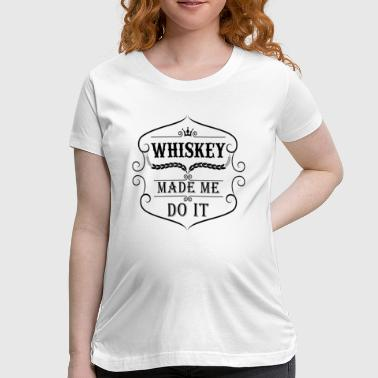 Whiskey made me do it - Women's Maternity T-Shirt