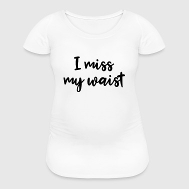 I Miss My Waist - Women's Maternity T-Shirt