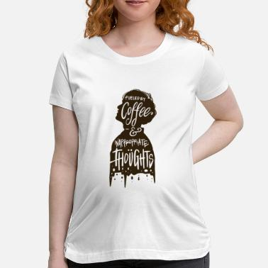 Fueled by coffee and inappropriate thoughts - Maternity T-Shirt