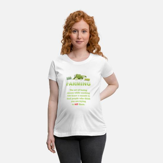 Moneygrubbing T-Shirts - Farmer Farming The Art Of Losing Money While Work - Maternity T-Shirt white