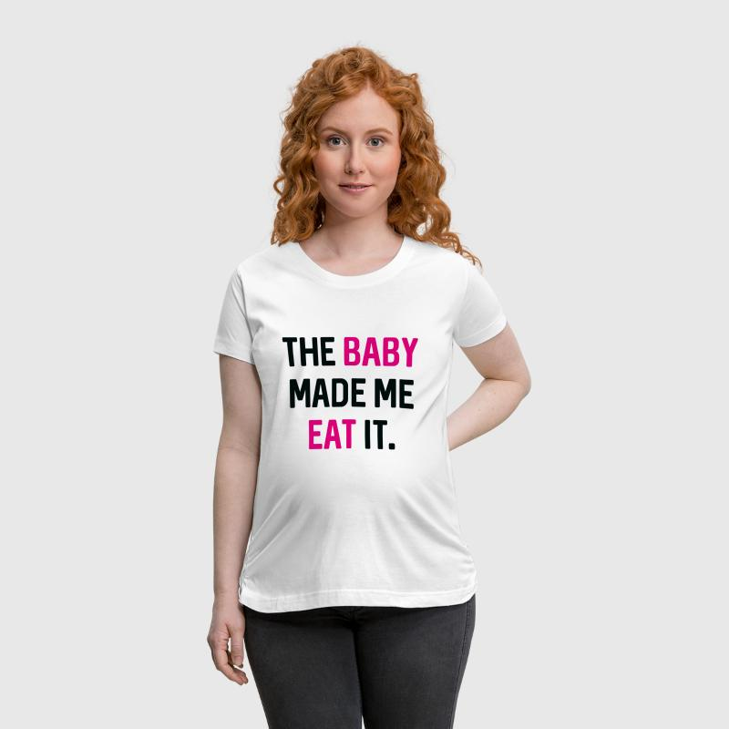 The Baby Made Me Eat It - Women's Maternity T-Shirt