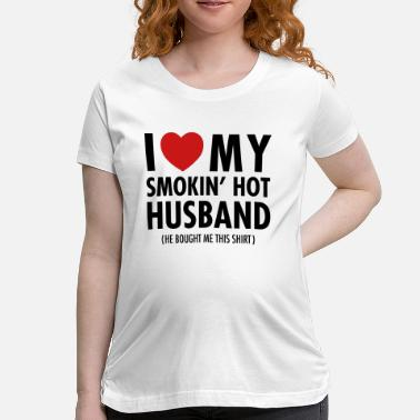 I Love My Smokin Hot Husband I Love My Smokin' Hot Husband (He Bought Me...) - Women's Maternity T-Shirt